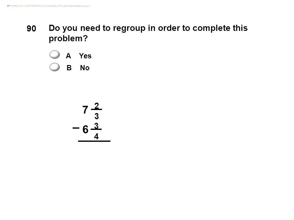 7 6 90 Do you need to regroup in order to complete this problem 2 3 4