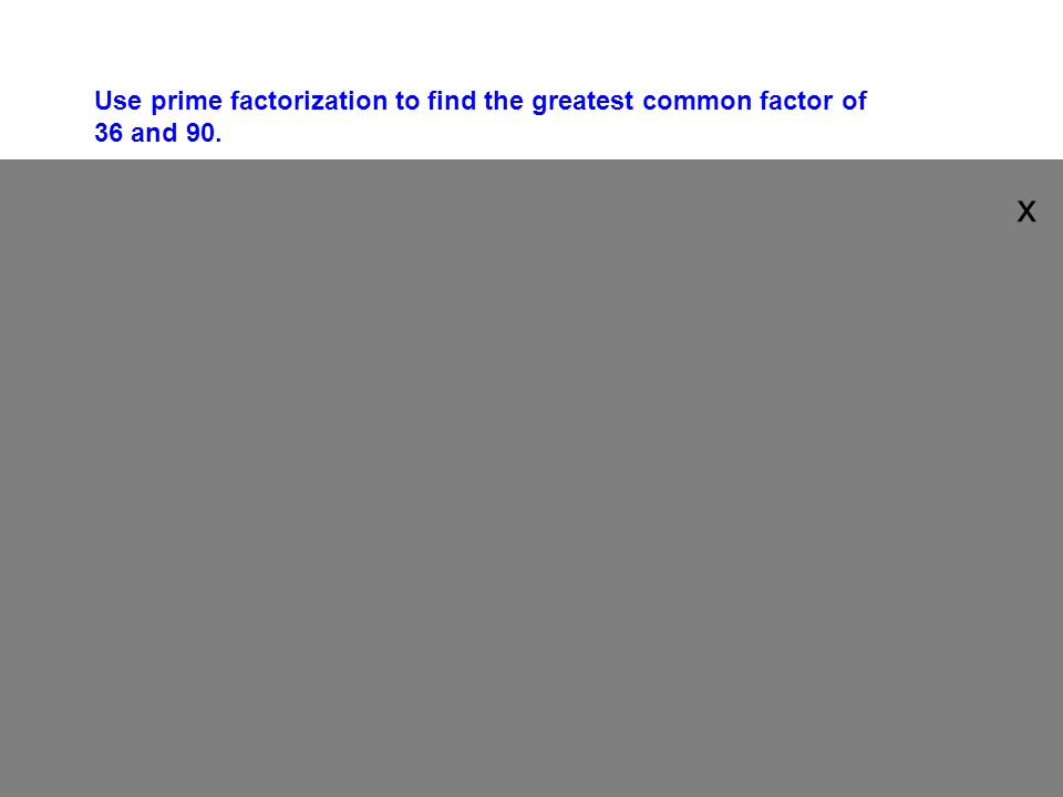 Use prime factorization to find the greatest common factor of 36 and 90.