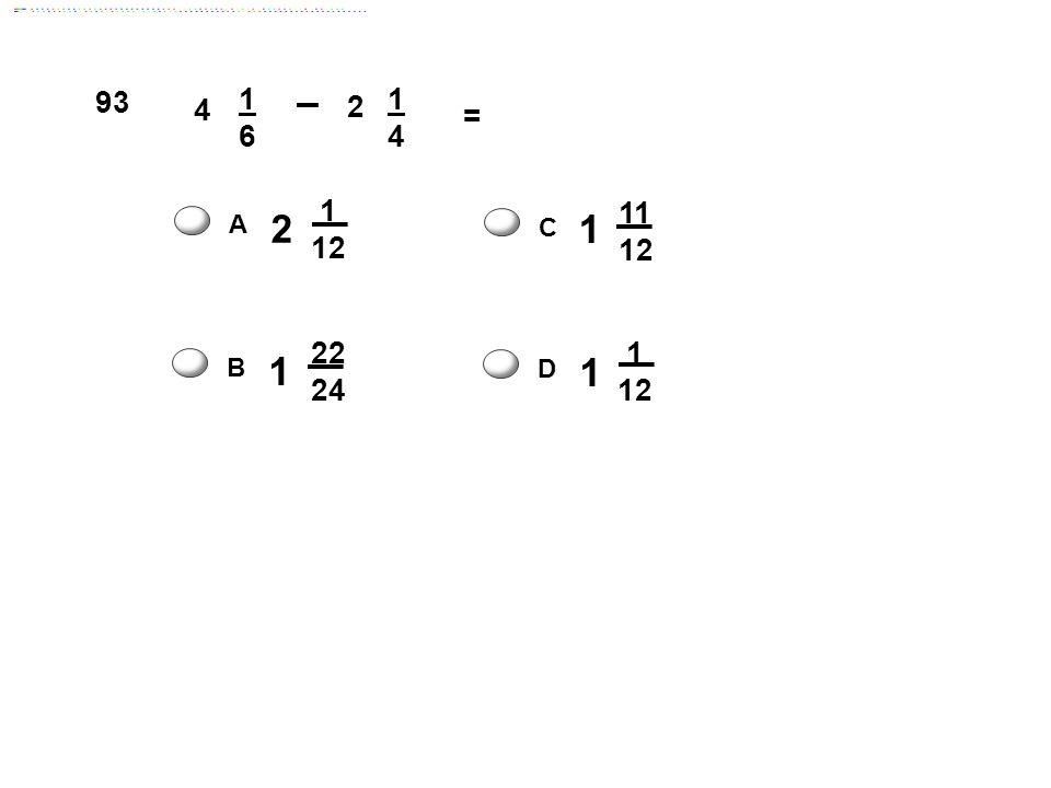 93 4 1 6 2 = 2 1 12 1 11 12 A C 1 22 24 1 12 B D Answer: C