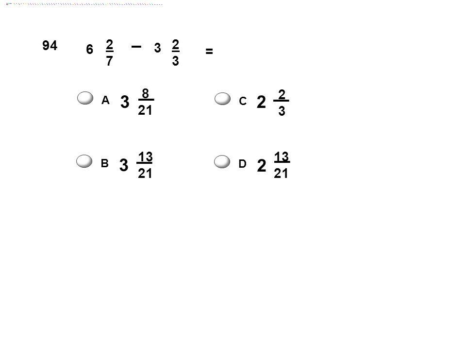 94 6 2 7 3 = 3 8 21 2 3 A C 3 13 21 2 13 21 B D Answer: D