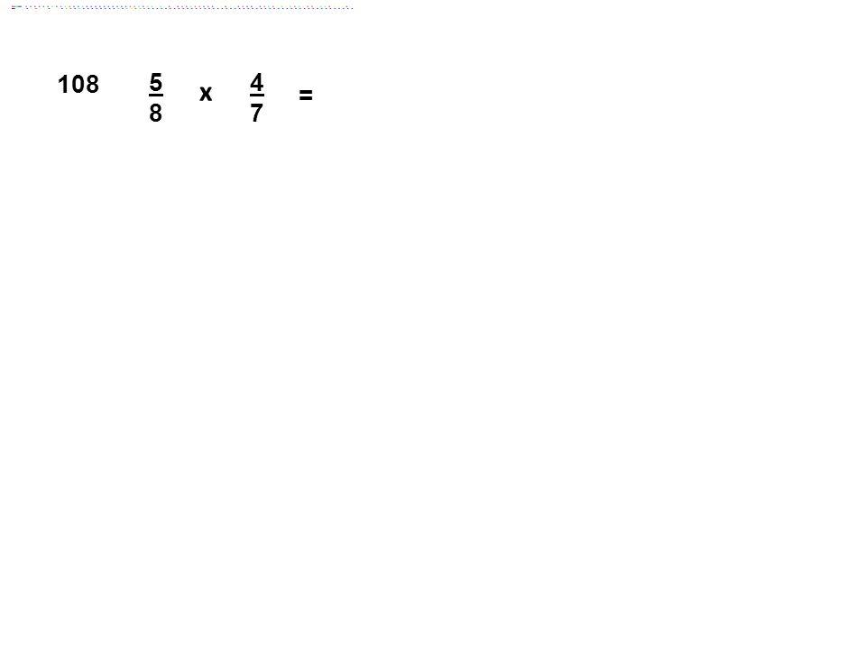 108 5 8 4 7 = x Answer: 5/14