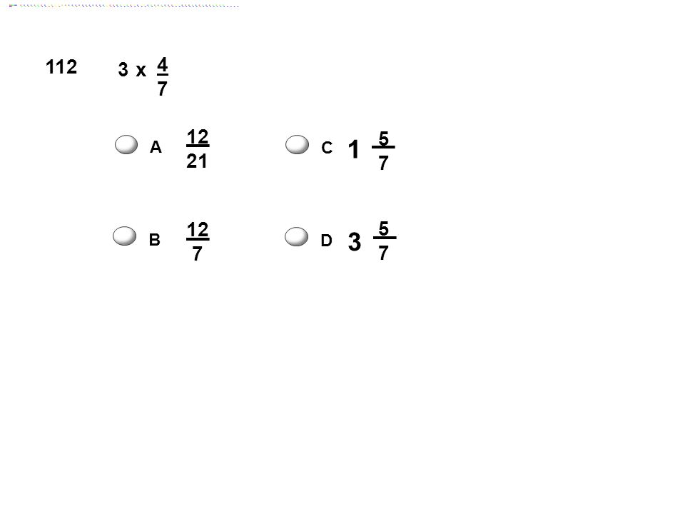 112 x 4 7 3 12 21 1 5 7 A C 12 7 3 5 7 B D Answer: C