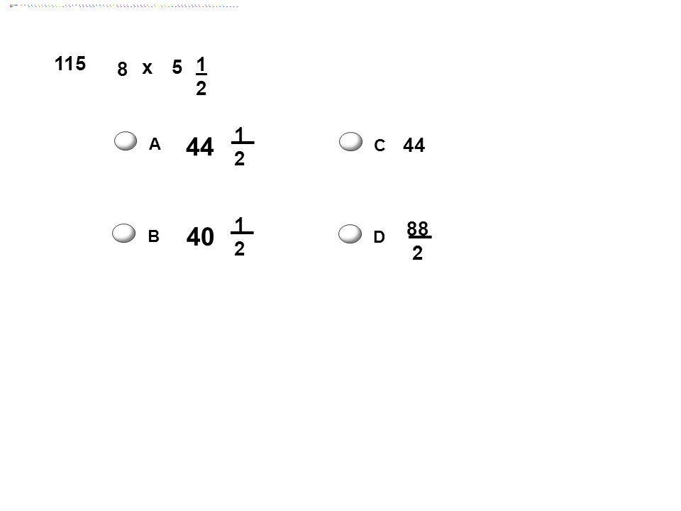 115 x 1 2 8 5 1 2 A 44 C 44 1 2 40 88 2 B D Answer: C