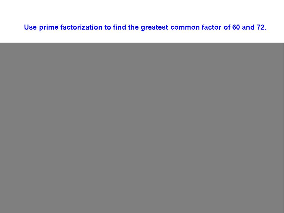 Use prime factorization to find the greatest common factor of 60 and 72.