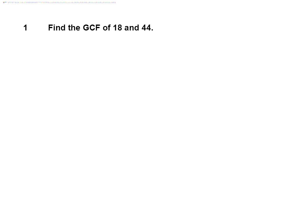 1 Find the GCF of 18 and 44. Answer: 2