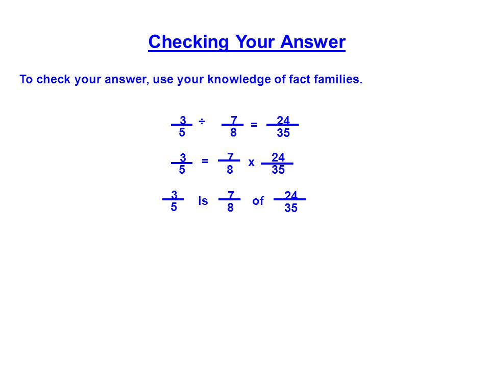 Checking Your Answer To check your answer, use your knowledge of fact families. 3. 5. ÷ 7. 8. 24.