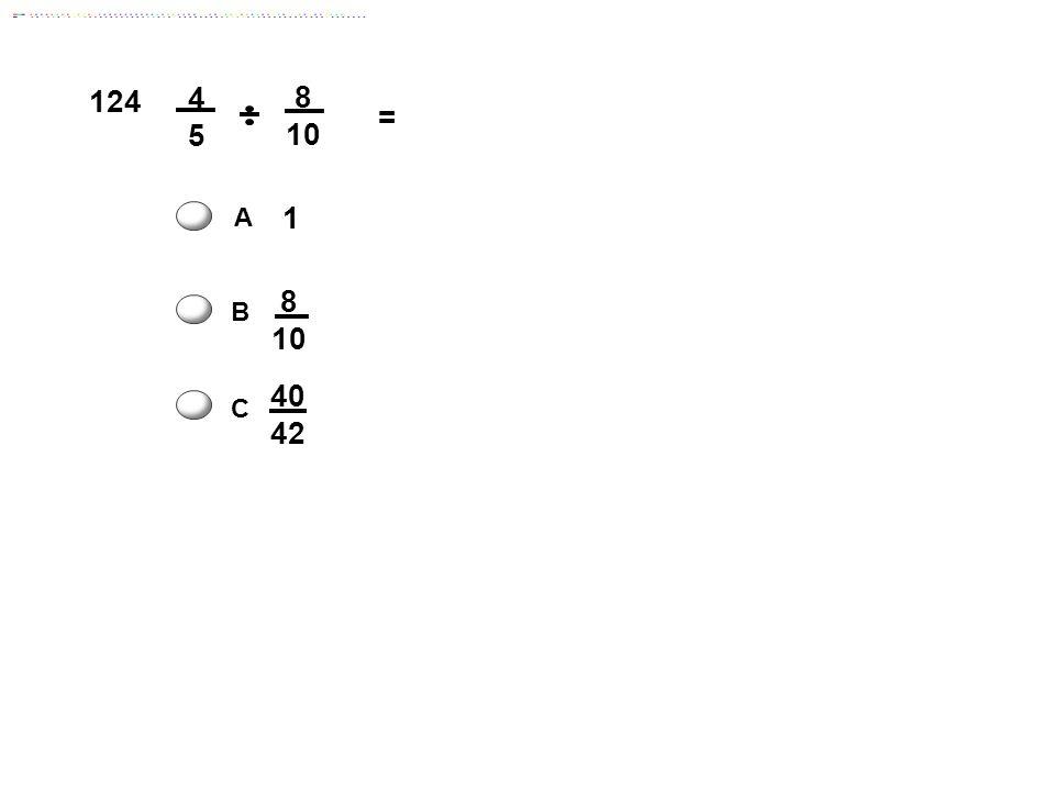 124 8 10 = 4 5 A 1 8 10 B 40 42 C Answer: A C D 16 miles