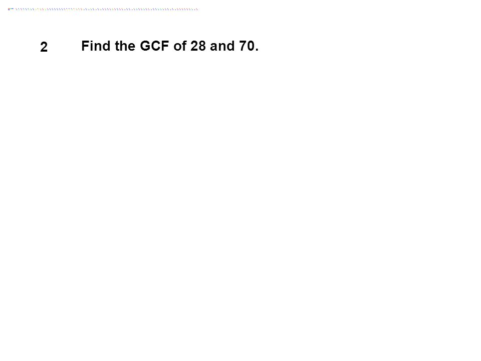 2 Find the GCF of 28 and 70. Answer: 14