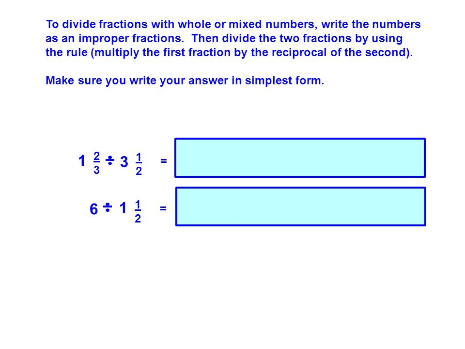 To divide fractions with whole or mixed numbers, write the numbers as an improper fractions. Then divide the two fractions by using the rule (multiply the first fraction by the reciprocal of the second).