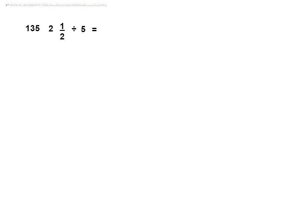 = 1 2 135 2 ÷ 5 Answer: 1/2
