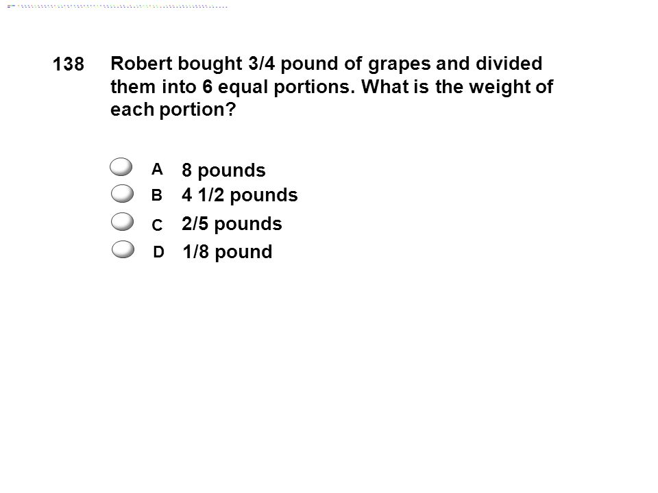 138 Robert bought 3/4 pound of grapes and divided them into 6 equal portions. What is the weight of each portion