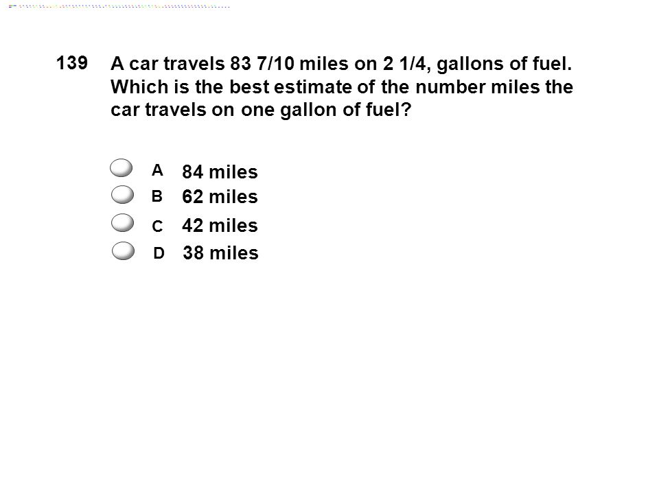 139 A car travels 83 7/10 miles on 2 1/4, gallons of fuel. Which is the best estimate of the number miles the car travels on one gallon of fuel