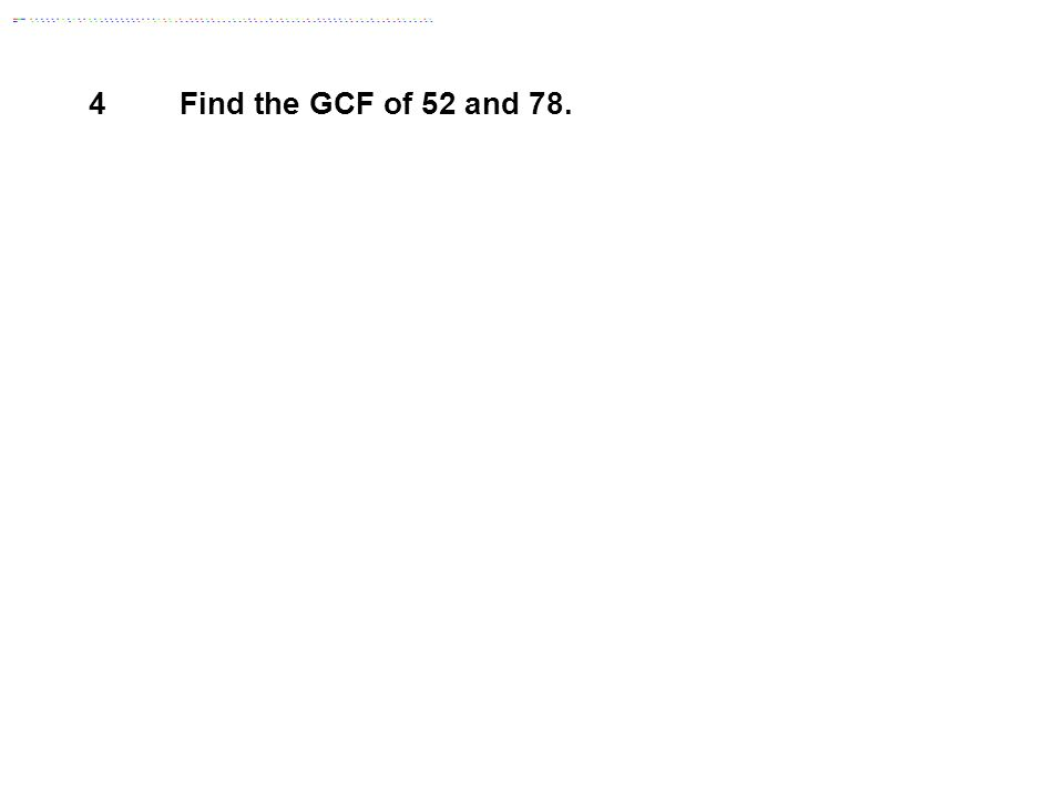 4 Find the GCF of 52 and 78. Answer: 26