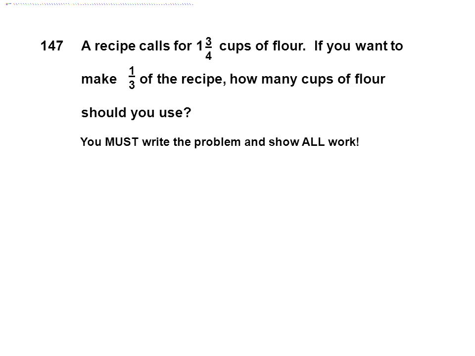 A recipe calls for 1 cups of flour. If you want to