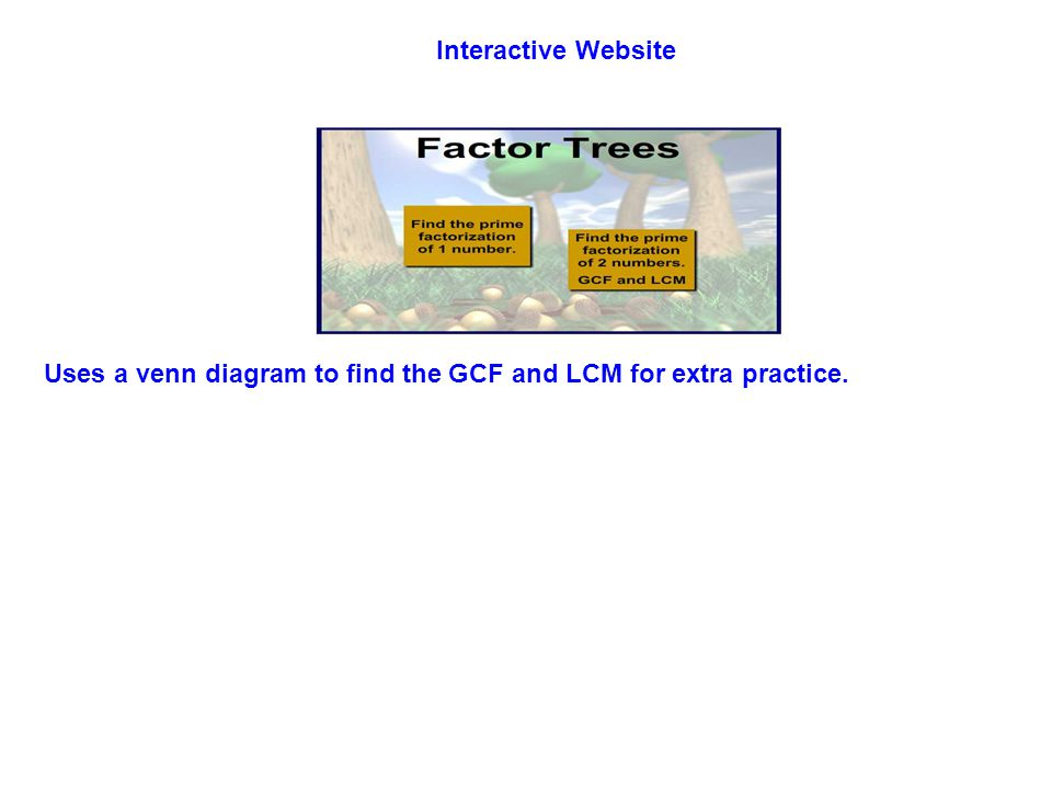 Interactive Website Uses a venn diagram to find the GCF and LCM for extra practice.