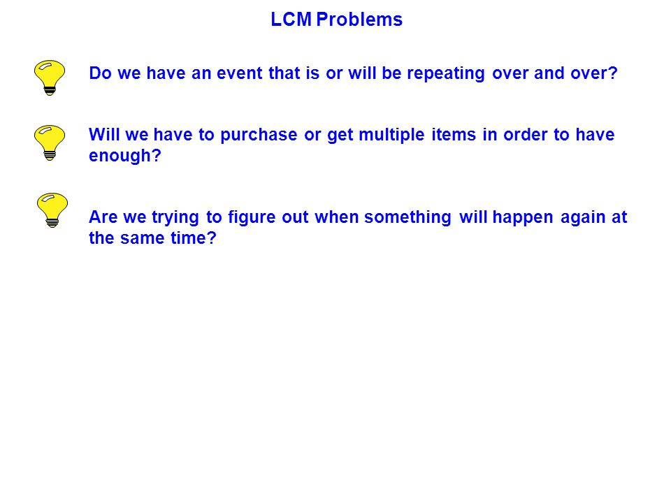 LCM Problems Do we have an event that is or will be repeating over and over Will we have to purchase or get multiple items in order to have enough