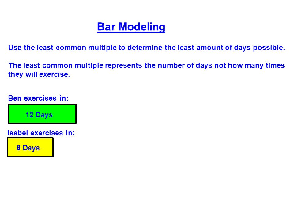 Bar Modeling Use the least common multiple to determine the least amount of days possible.