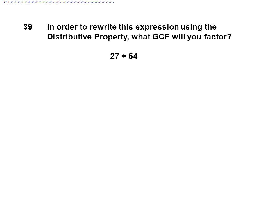 39 In order to rewrite this expression using the Distributive Property, what GCF will you factor 27 + 54.