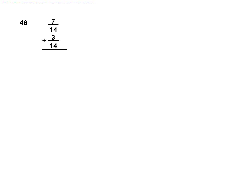 46 7 14 3 + Answer: 5/7