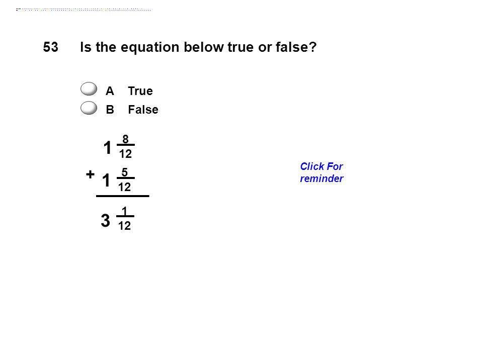 1 3 + 53 Is the equation below true or false A True B False 8 12 5