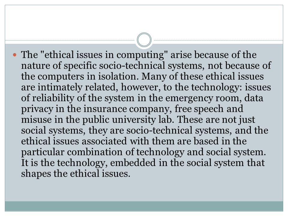 The ethical issues in computing arise because of the nature of specific socio-technical systems, not because of the computers in isolation.
