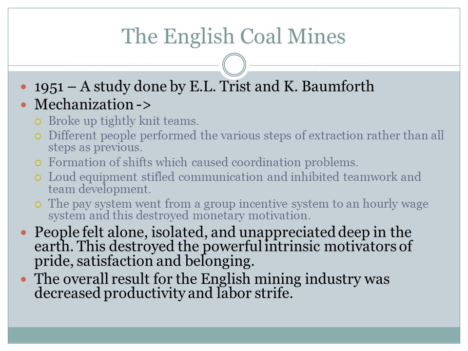 The English Coal Mines 1951 – A study done by E.L. Trist and K. Baumforth. Mechanization -> Broke up tightly knit teams.