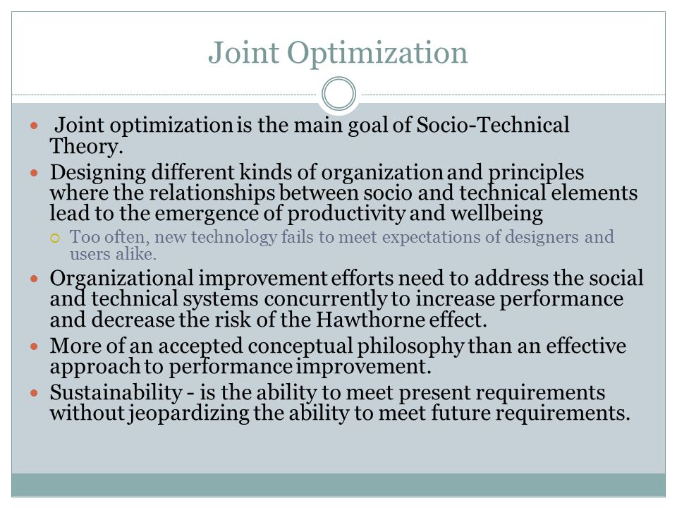 Joint Optimization Joint optimization is the main goal of Socio-Technical Theory.