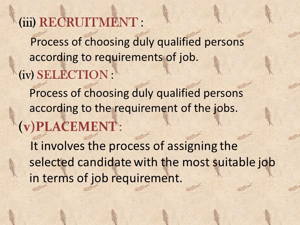 (iii) RECRUITMENT : Process of choosing duly qualified persons according to requirements of job. (iv) SELECTION :