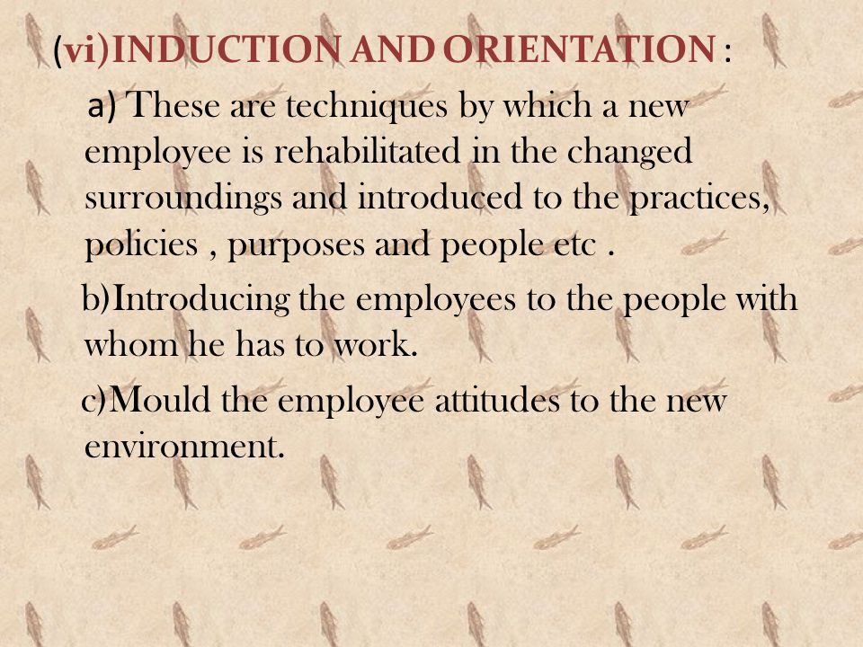 (vi)INDUCTION AND ORIENTATION : a) These are techniques by which a new employee is rehabilitated in the changed surroundings and introduced to the practices, policies , purposes and people etc .