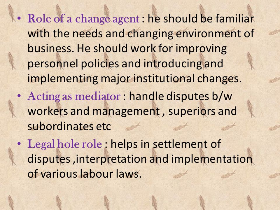 Role of a change agent : he should be familiar with the needs and changing environment of business. He should work for improving personnel policies and introducing and implementing major institutional changes.