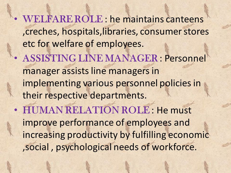 WELFARE ROLE : he maintains canteens ,creches, hospitals,libraries, consumer stores etc for welfare of employees.