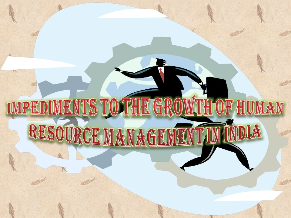 IMPEDIMENTS TO THE GROWTH OF HUMAN RESOURCE MANAGEMENT IN INDIA