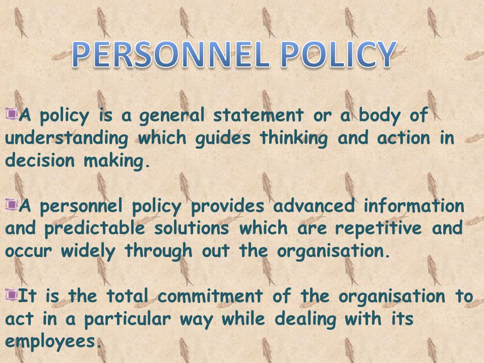 PERSONNEL POLICY A policy is a general statement or a body of understanding which guides thinking and action in decision making.