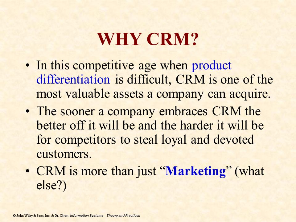 WHY CRM In this competitive age when product differentiation is difficult, CRM is one of the most valuable assets a company can acquire.