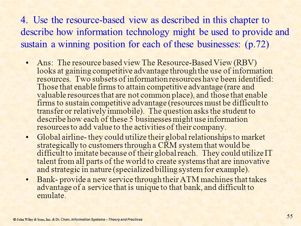 4. Use the resource-based view as described in this chapter to describe how information technology might be used to provide and sustain a winning position for each of these businesses: (p.72)
