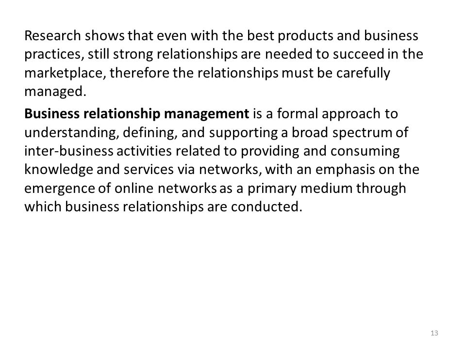Research shows that even with the best products and business practices, still strong relationships are needed to succeed in the marketplace, therefore the relationships must be carefully managed.