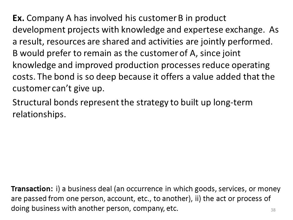 Ex. Company A has involved his customer B in product development projects with knowledge and expertese exchange. As a result, resources are shared and activities are jointly performed. B would prefer to remain as the customer of A, since joint knowledge and improved production processes reduce operating costs. The bond is so deep because it offers a value added that the customer can't give up.