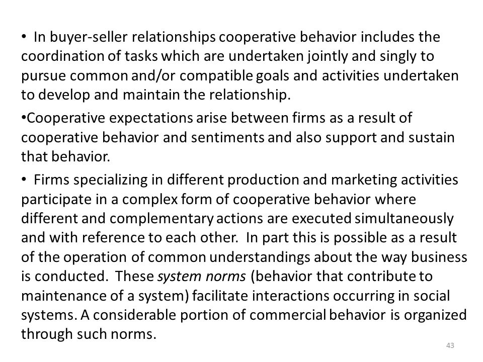 In buyer-seller relationships cooperative behavior includes the coordination of tasks which are undertaken jointly and singly to pursue common and/or compatible goals and activities undertaken to develop and maintain the relationship.
