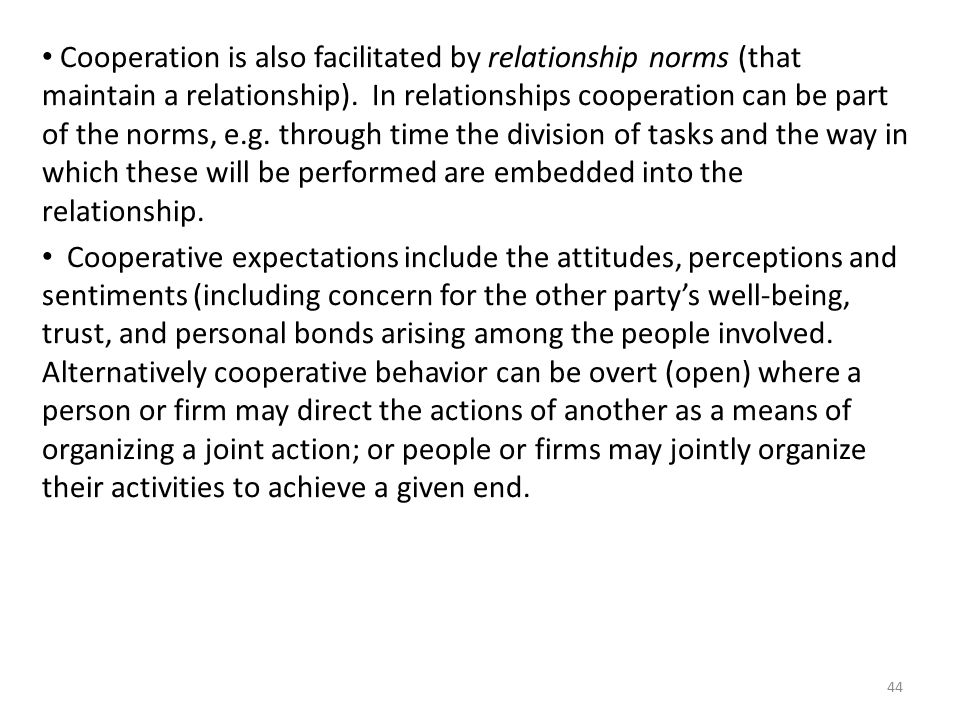 Cooperation is also facilitated by relationship norms (that maintain a relationship). In relationships cooperation can be part of the norms, e.g. through time the division of tasks and the way in which these will be performed are embedded into the relationship.