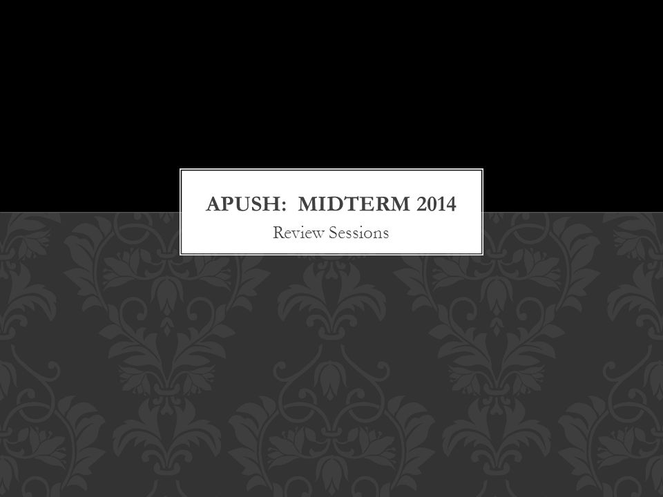 APUSH: MIDTERM 2014 Review Sessions