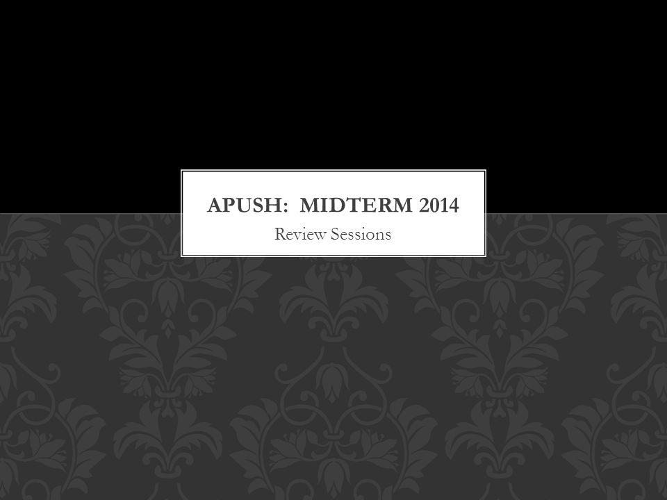 APUSH: MIDTERM 2014 Review Sessions