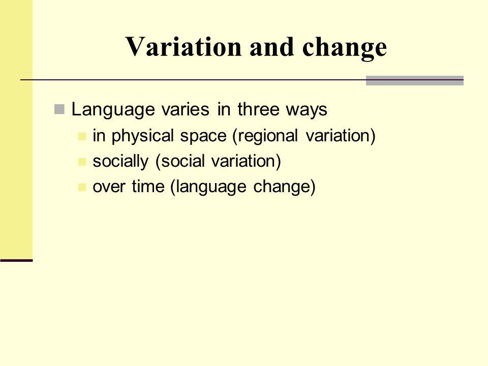 Variation and change Language varies in three ways