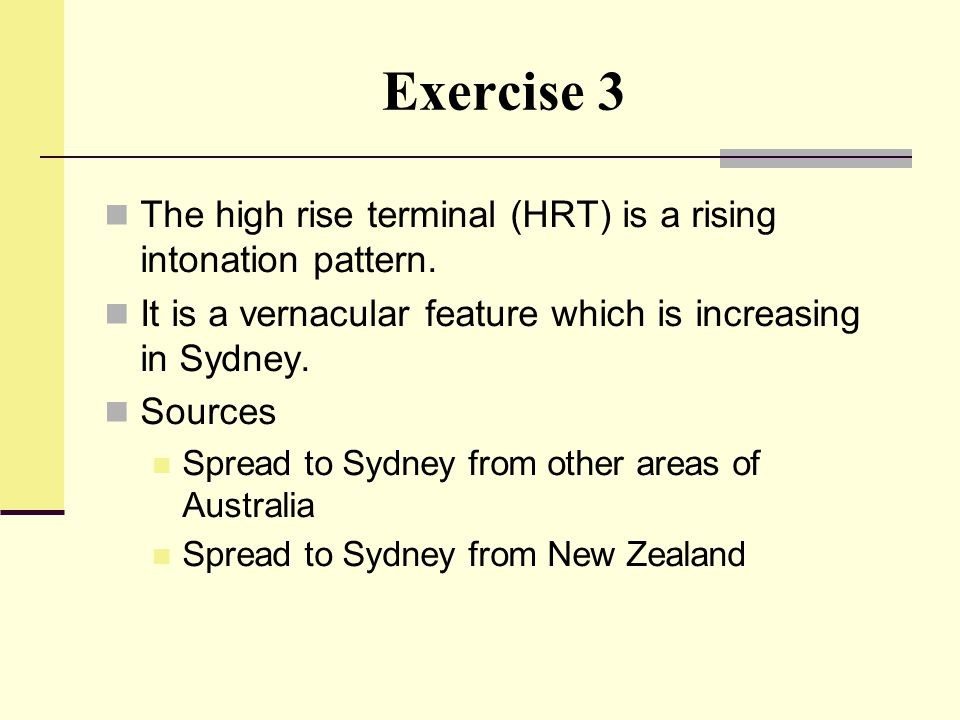 Exercise 3 The high rise terminal (HRT) is a rising intonation pattern. It is a vernacular feature which is increasing in Sydney.