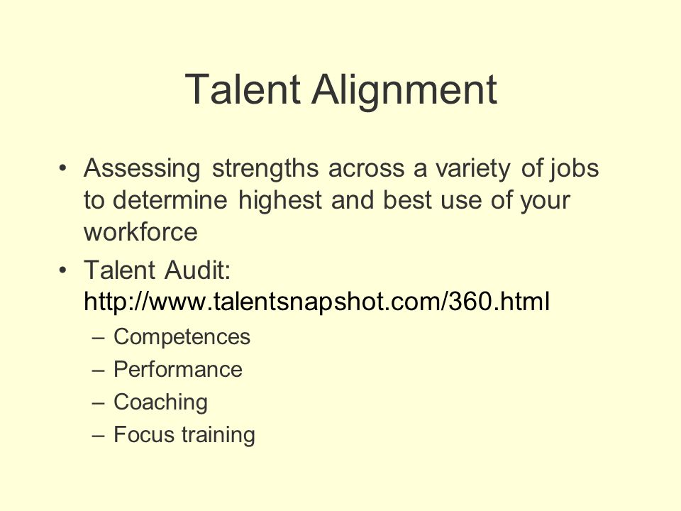 Talent Alignment Assessing strengths across a variety of jobs to determine highest and best use of your workforce.