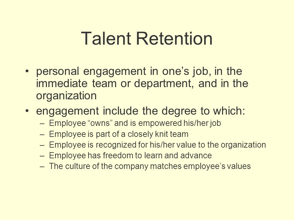 Talent Retention personal engagement in one's job, in the immediate team or department, and in the organization.