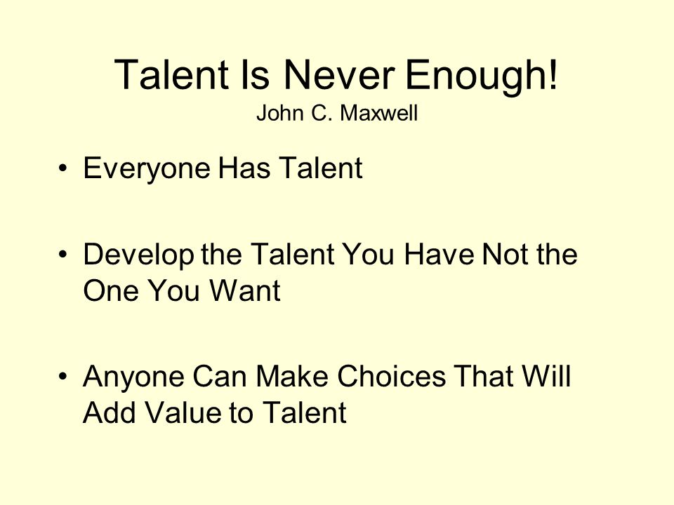 Talent Is Never Enough! John C. Maxwell