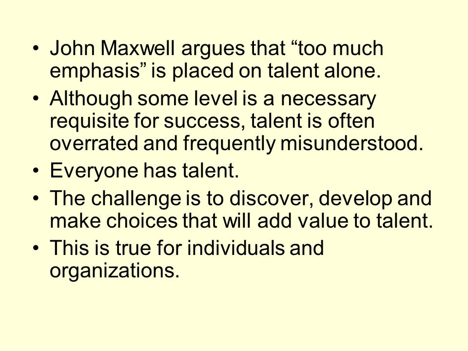 John Maxwell argues that too much emphasis is placed on talent alone.