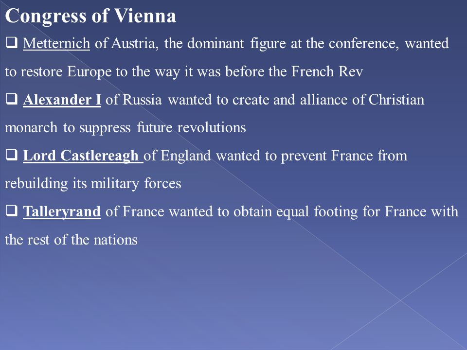 Congress of Vienna Metternich of Austria, the dominant figure at the conference, wanted to restore Europe to the way it was before the French Rev.
