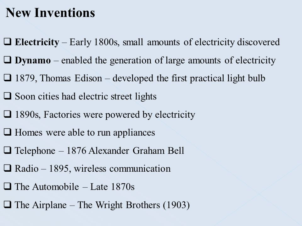 New Inventions Electricity – Early 1800s, small amounts of electricity discovered. Dynamo – enabled the generation of large amounts of electricity.