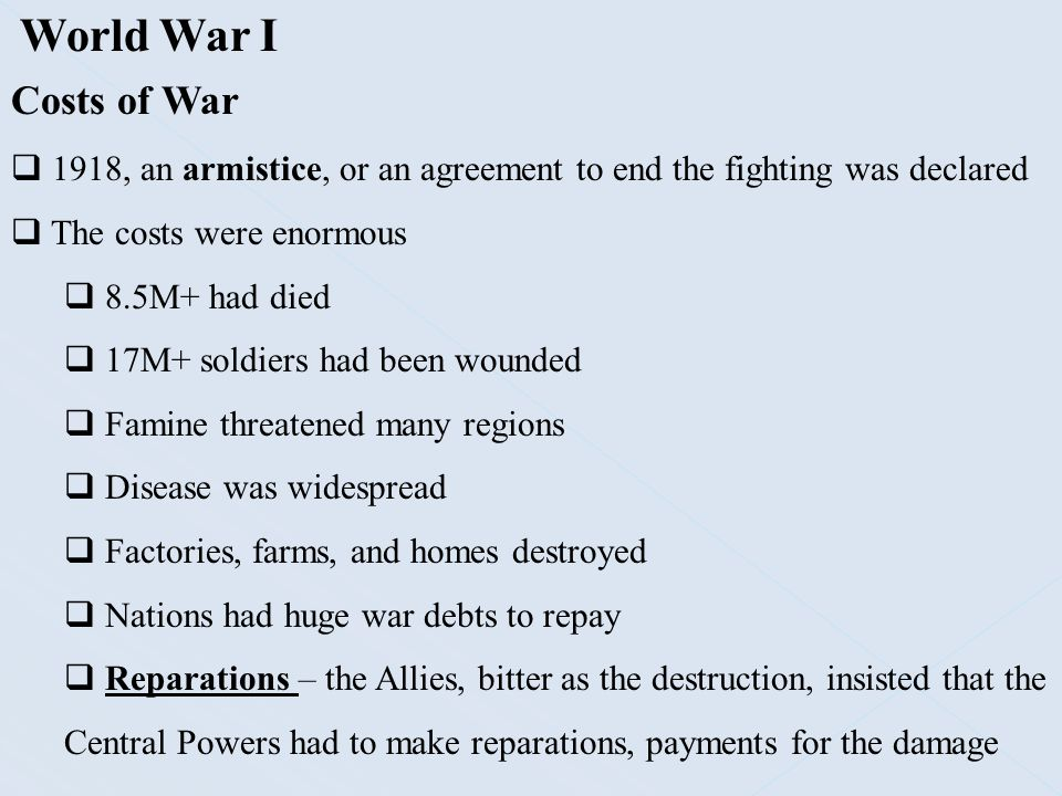 World War I Costs of War. 1918, an armistice, or an agreement to end the fighting was declared. The costs were enormous.